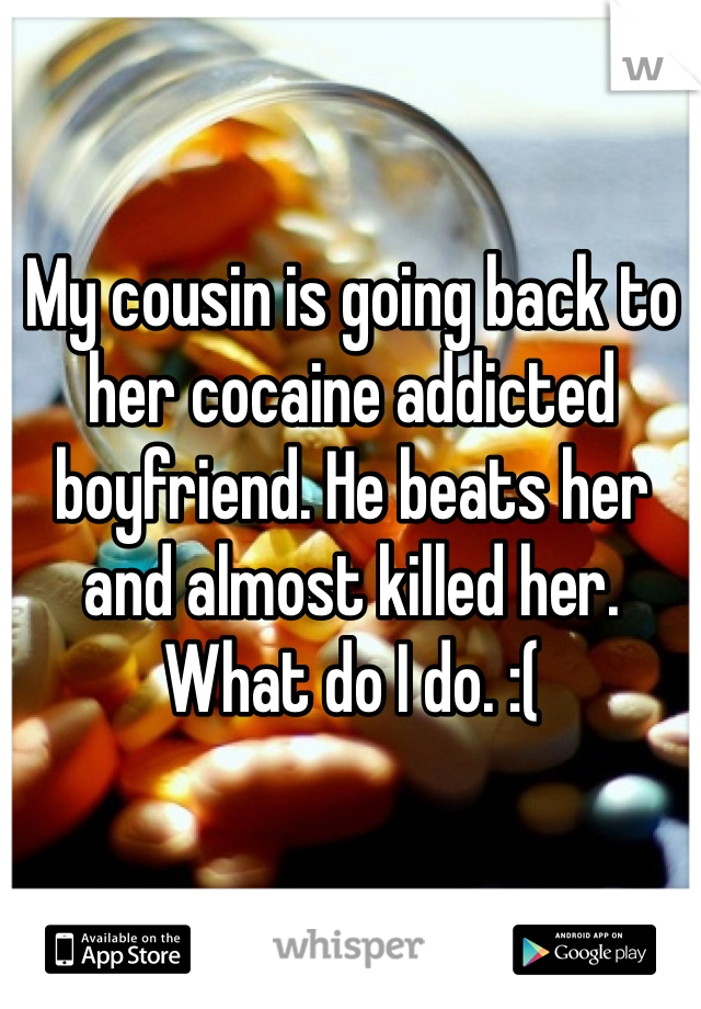 My cousin is going back to her cocaine addicted boyfriend. He beats her and almost killed her. What do I do. :(