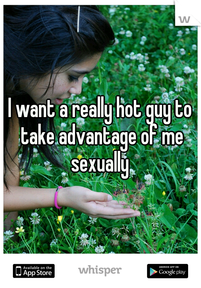 I want a really hot guy to take advantage of me sexually