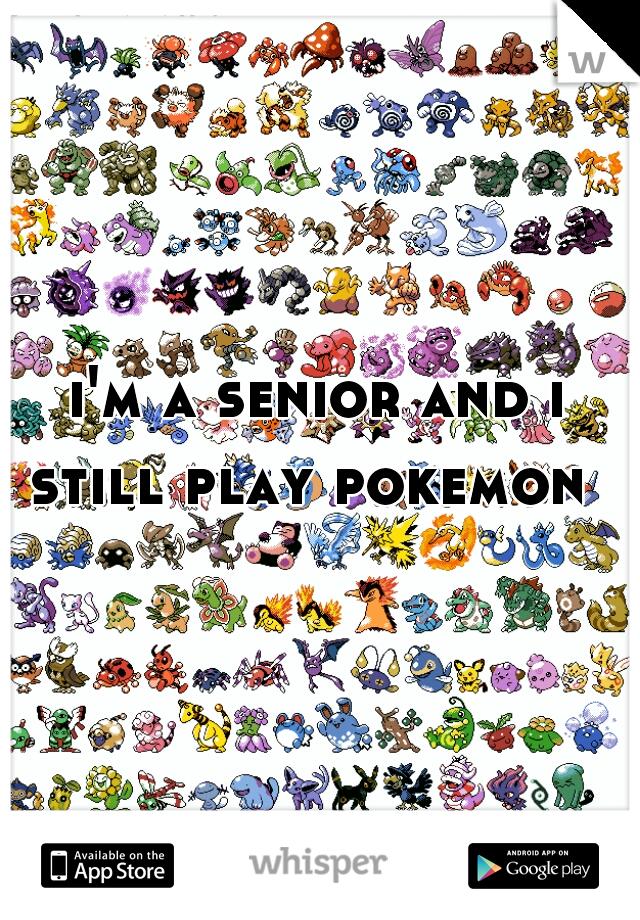 i'm a senior and i still play pokemon