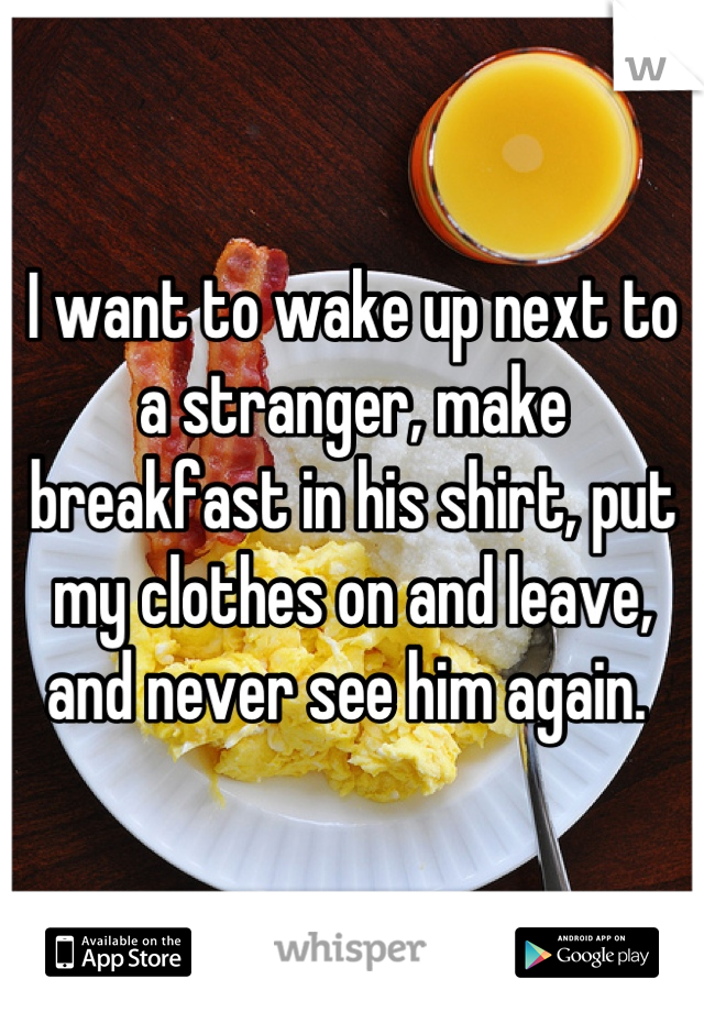 I want to wake up next to a stranger, make breakfast in his shirt, put my clothes on and leave, and never see him again.