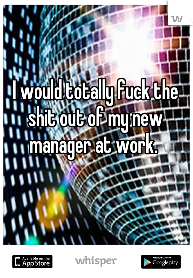I would totally fuck the shit out of my new manager at work.