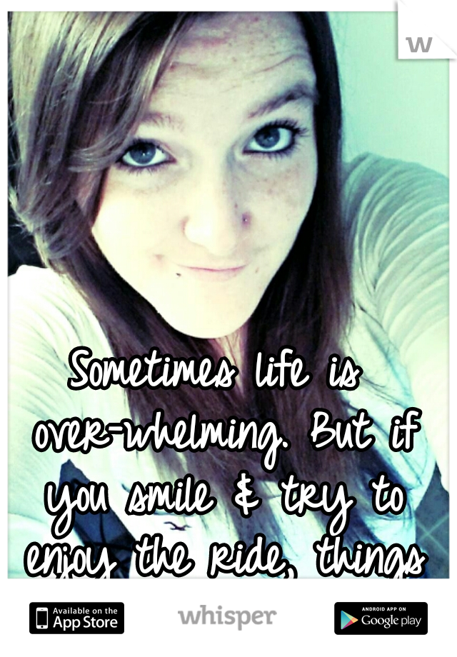 Sometimes life is over-whelming. But if you smile & try to enjoy the ride, things will turn out ohkay.