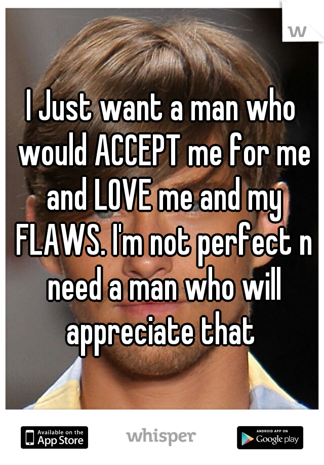 I Just want a man who would ACCEPT me for me and LOVE me and my FLAWS. I'm not perfect n need a man who will appreciate that