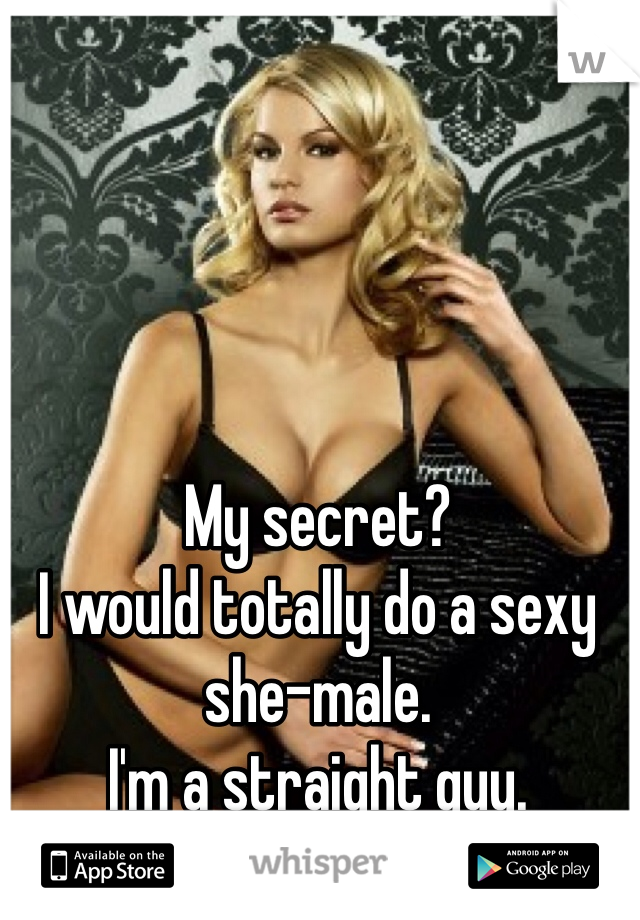 My secret? I would totally do a sexy she-male. I'm a straight guy.