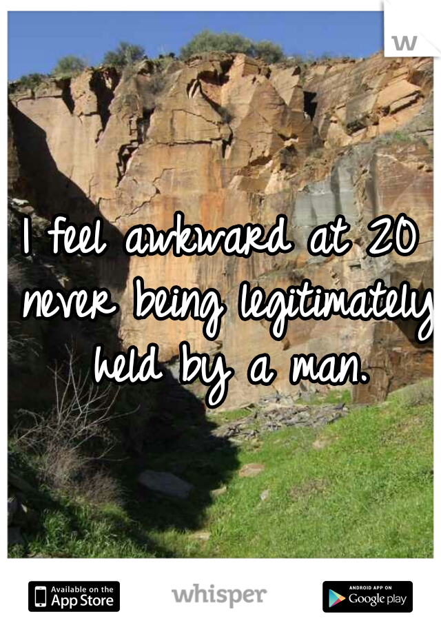 I feel awkward at 20 never being legitimately held by a man.