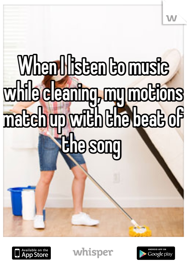 When I listen to music while cleaning, my motions match up with the beat of the song