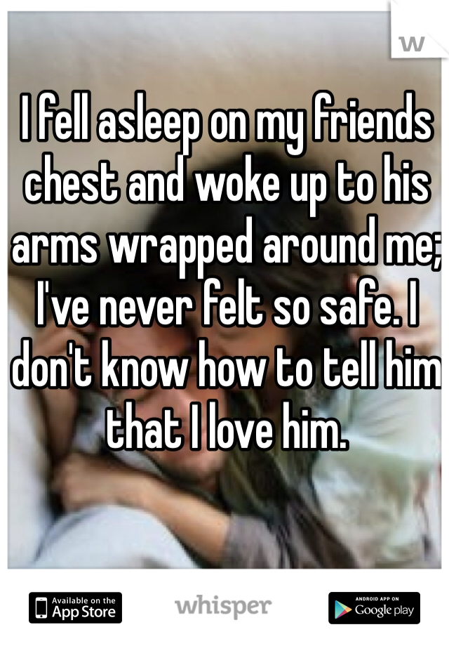 I fell asleep on my friends chest and woke up to his arms wrapped around me; I've never felt so safe. I don't know how to tell him that I love him.