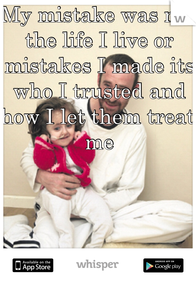 My mistake was not the life I live or mistakes I made its who I trusted and how I let them treat me