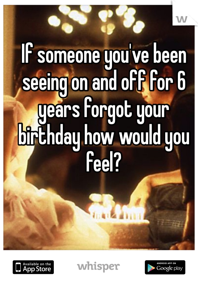 If someone you've been seeing on and off for 6 years forgot your birthday how would you feel?