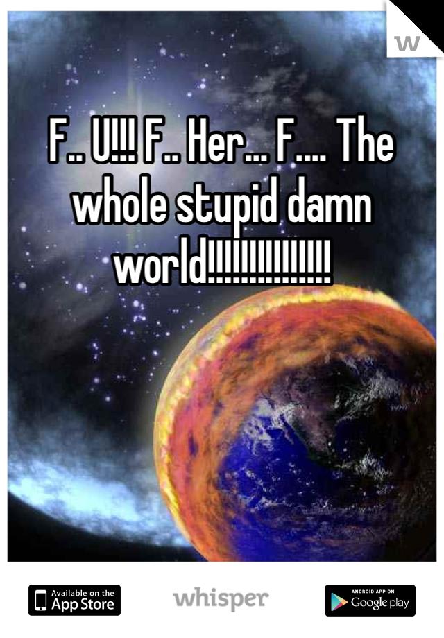 F.. U!!! F.. Her... F.... The whole stupid damn world!!!!!!!!!!!!!!!