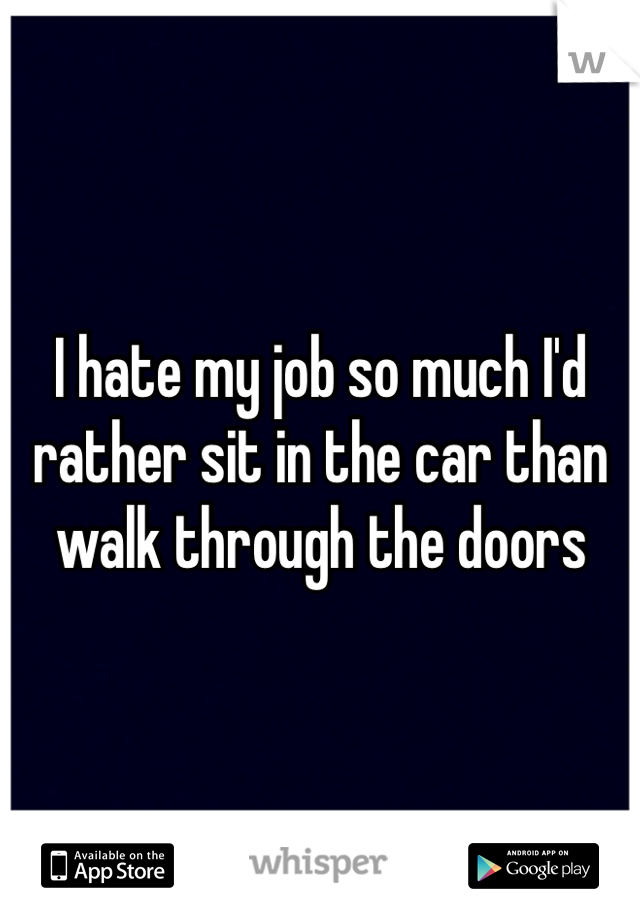 I hate my job so much I'd rather sit in the car than walk through the doors