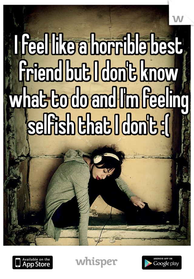 I feel like a horrible best friend but I don't know what to do and I'm feeling selfish that I don't :(
