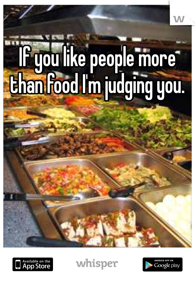 If you like people more than food I'm judging you.