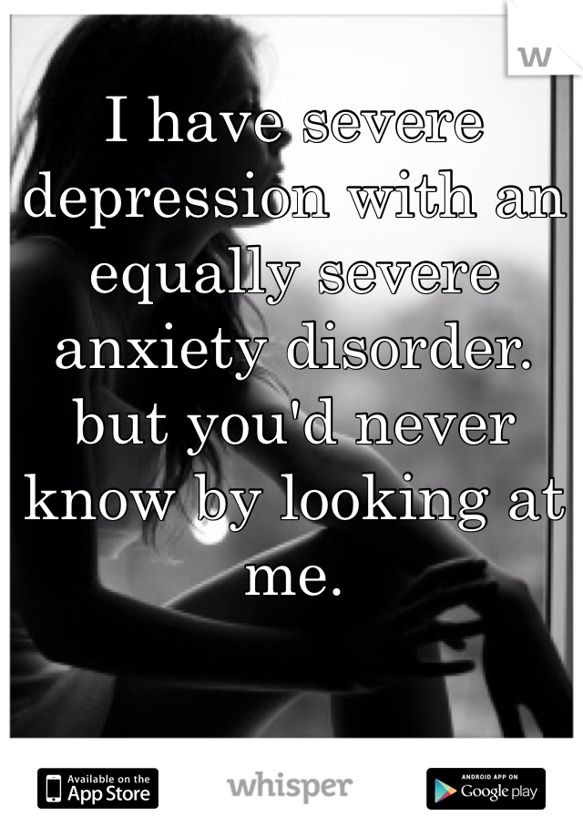 I have severe depression with an equally severe anxiety disorder. but you'd never know by looking at me.