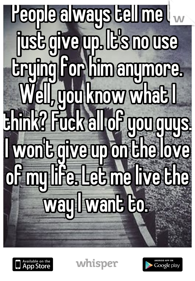 People always tell me to just give up. It's no use trying for him anymore. Well, you know what I think? Fuck all of you guys. I won't give up on the love of my life. Let me live the way I want to.