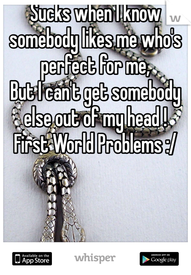 Sucks when I know somebody likes me who's perfect for me,  But I can't get somebody else out of my head !  First World Problems :/