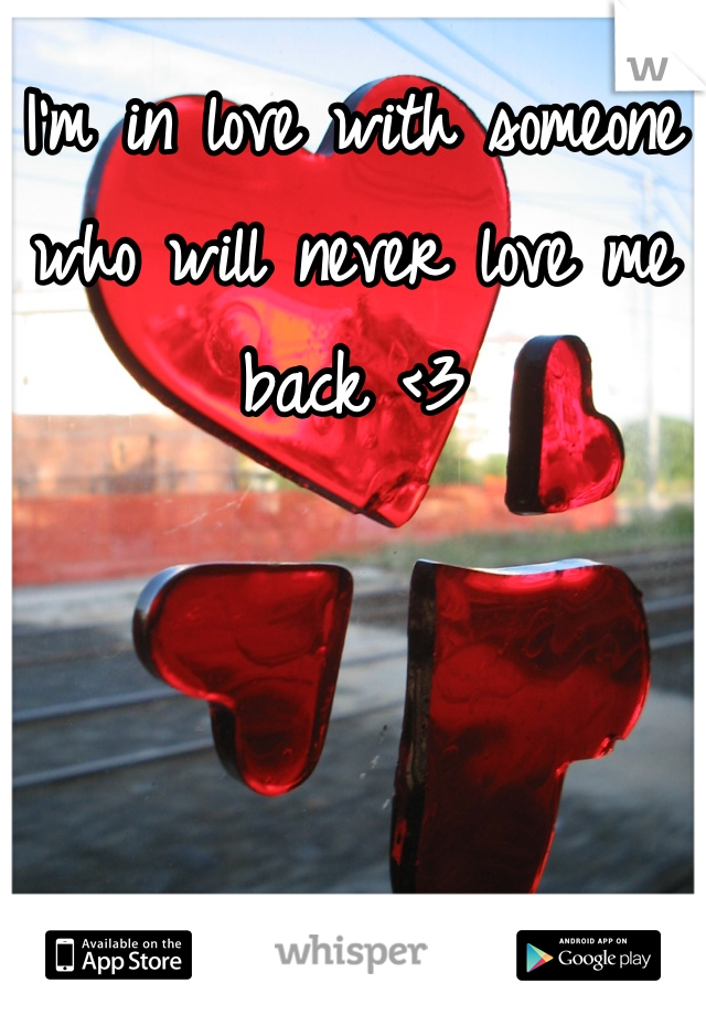 I'm in love with someone who will never love me back <3