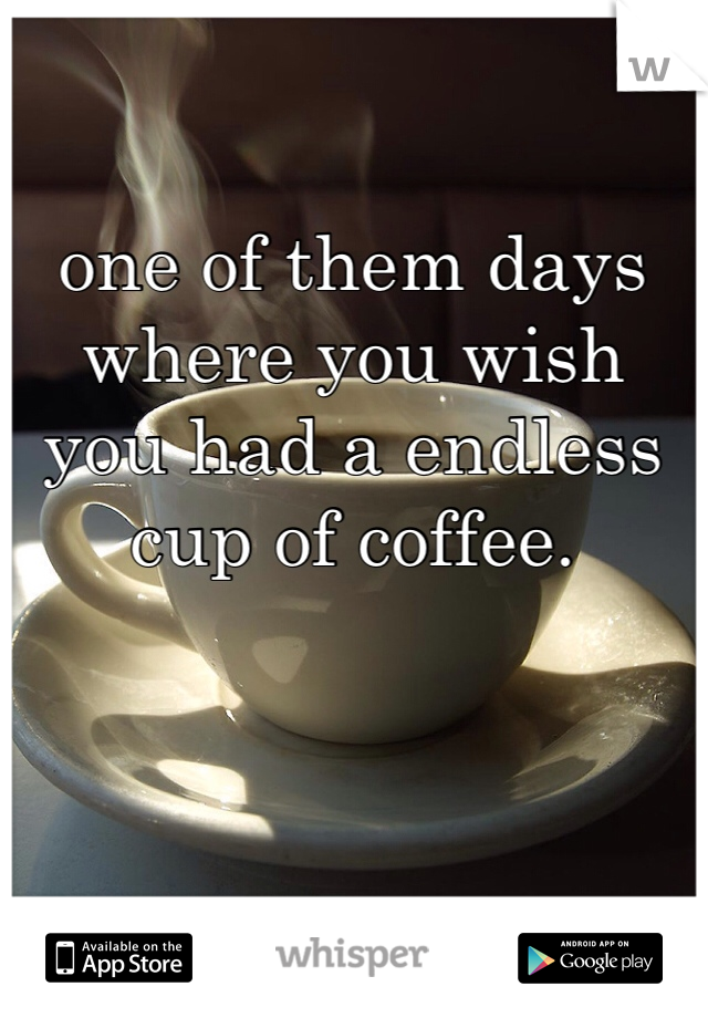 one of them days where you wish you had a endless cup of coffee.