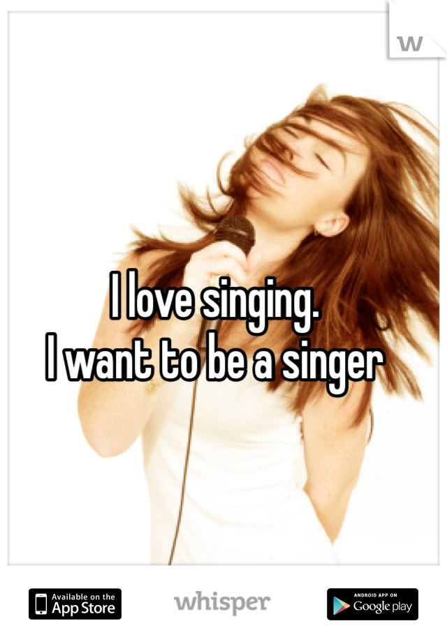 I love singing.  I want to be a singer