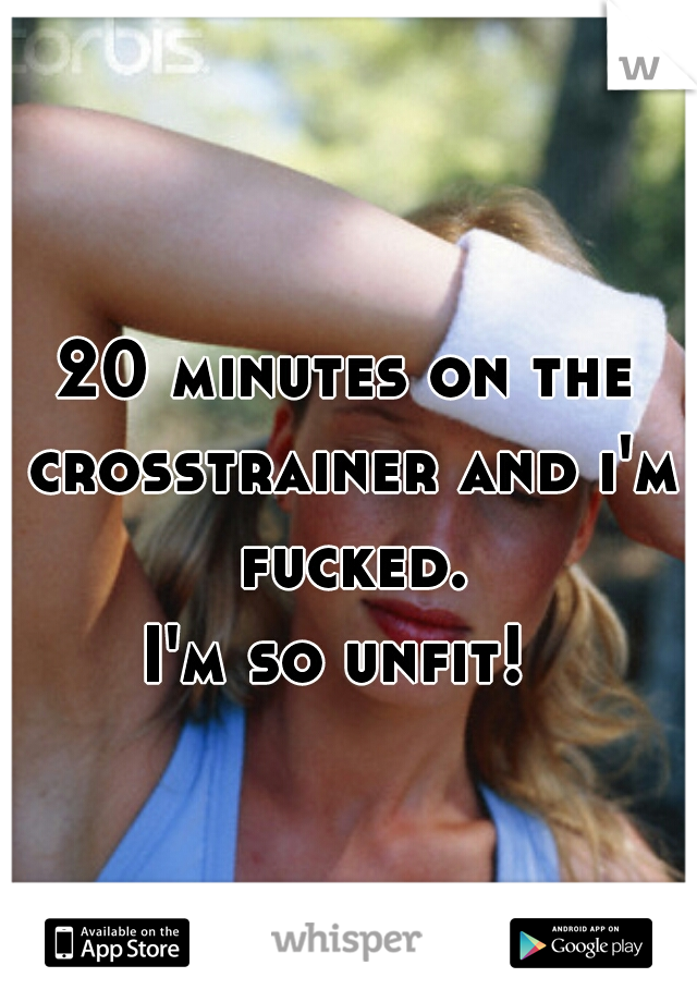 20 minutes on the crosstrainer and i'm fucked.   I'm so unfit!