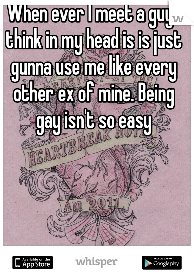 When ever I meet a guy I think in my head is is just gunna use me like every other ex of mine. Being gay isn't so easy