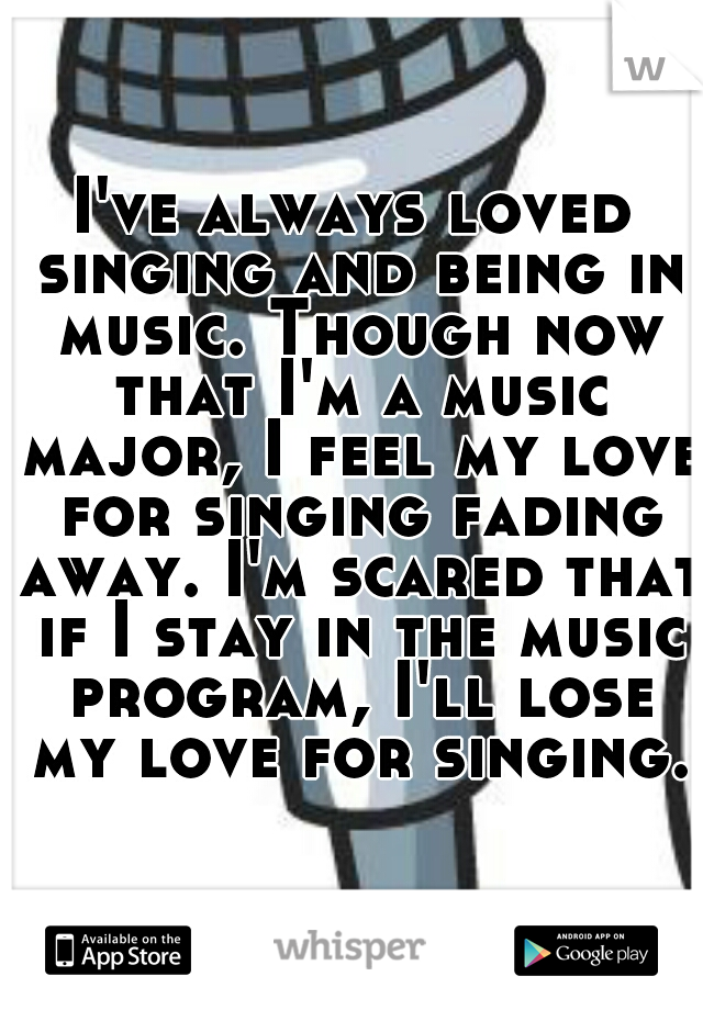 I've always loved singing and being in music. Though now that I'm a music major, I feel my love for singing fading away. I'm scared that if I stay in the music program, I'll lose my love for singing.