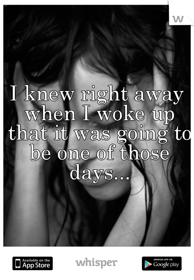 I knew right away when I woke up that it was going to be one of those days...