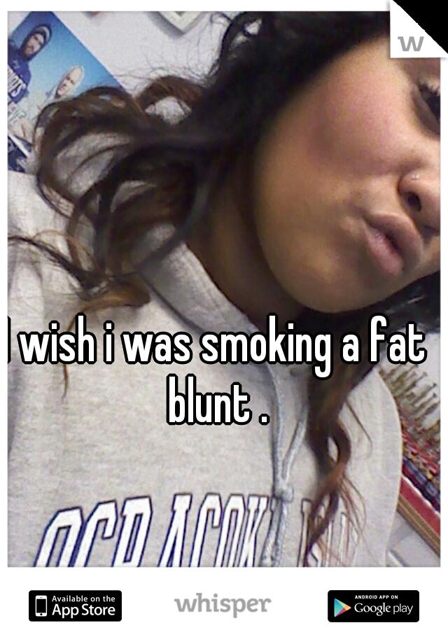 I wish i was smoking a fat blunt .