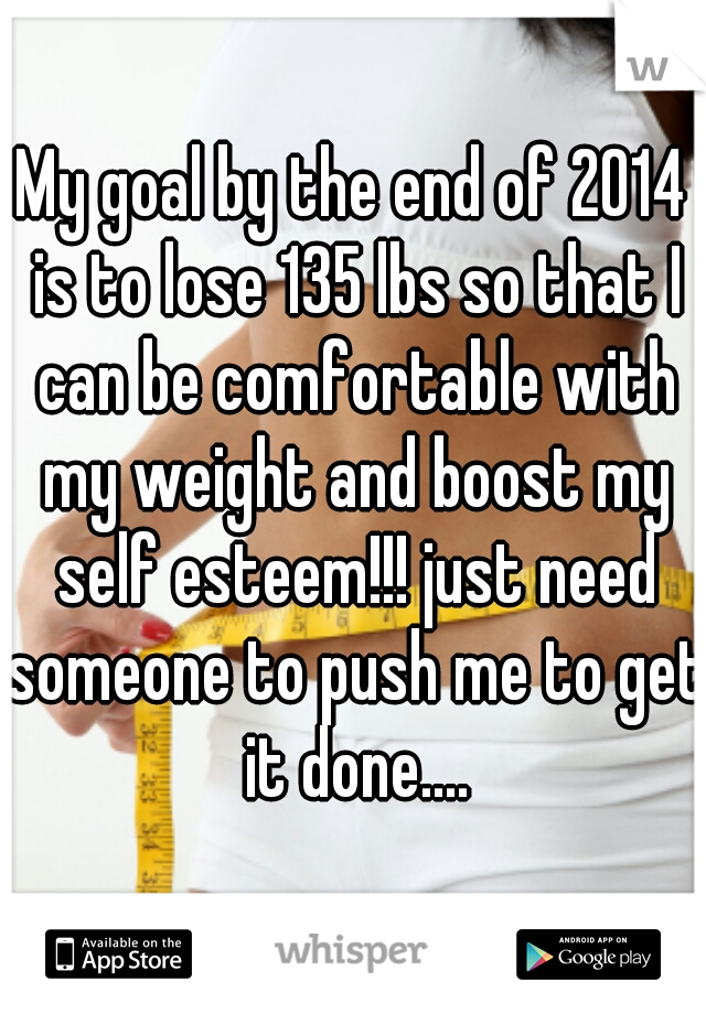 My goal by the end of 2014 is to lose 135 lbs so that I can be comfortable with my weight and boost my self esteem!!! just need someone to push me to get it done....