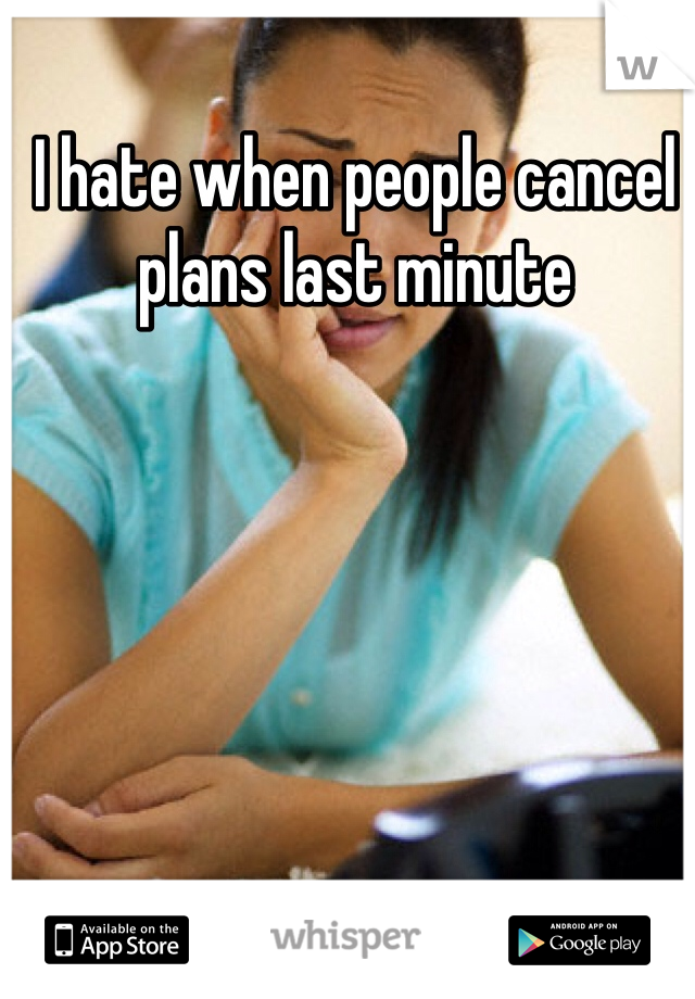 I hate when people cancel plans last minute