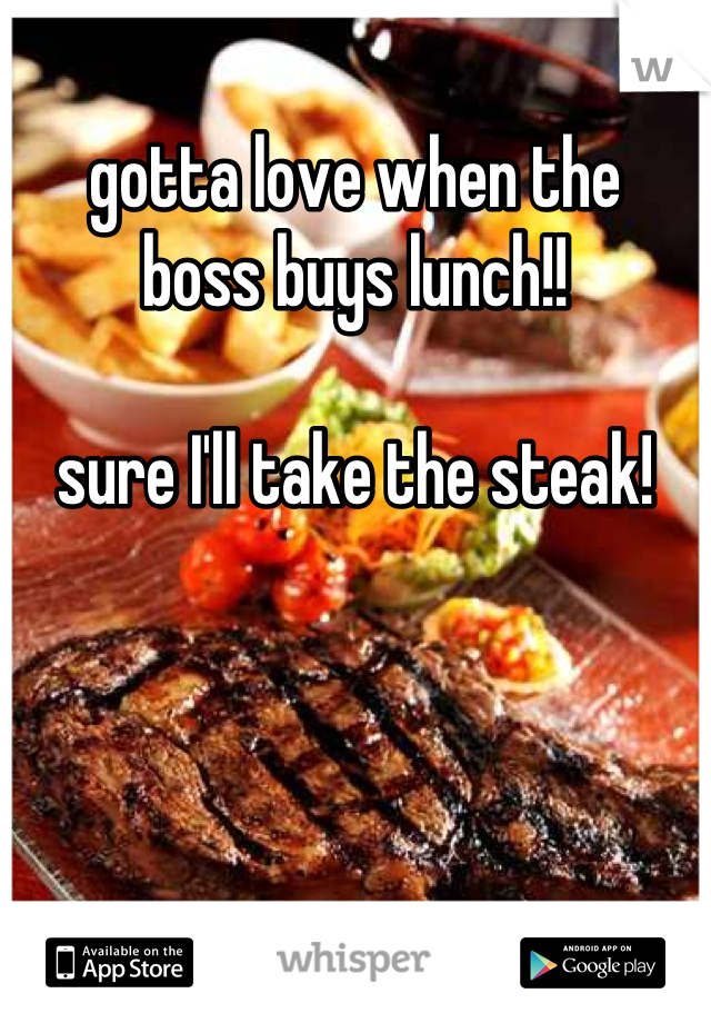 gotta love when the  boss buys lunch!!  sure I'll take the steak!