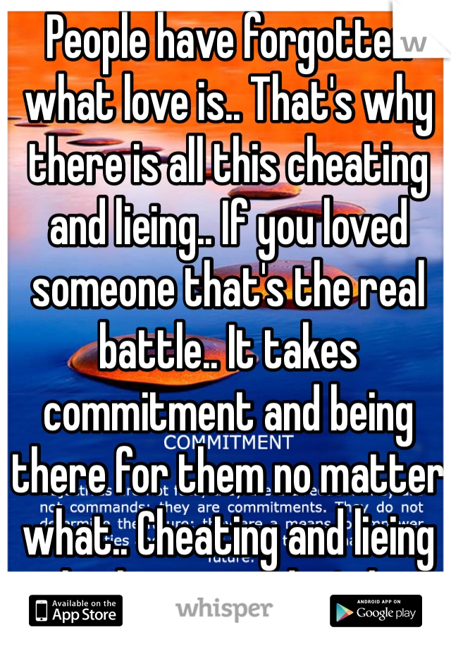 People have forgotten what love is.. That's why there is all this cheating and lieing.. If you loved someone that's the real battle.. It takes commitment and being there for them no matter what.. Cheating and lieing only shows you don't love them... Being able to sleep with another person is showing you can't handle the other. Love isn't all feelings... It's commitment and if you say you are in love with more than one person... You really aren't....