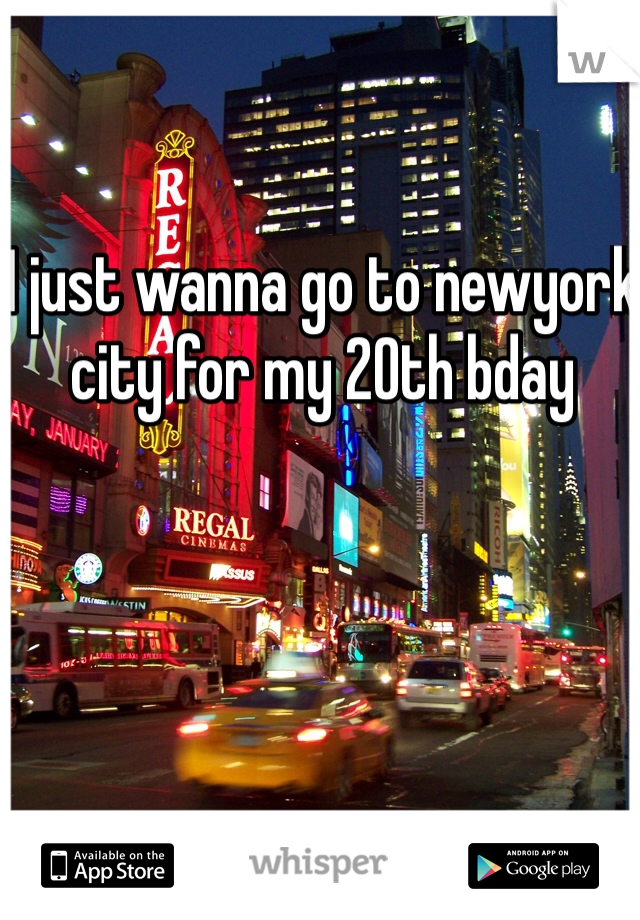 I just wanna go to newyork city for my 20th bday