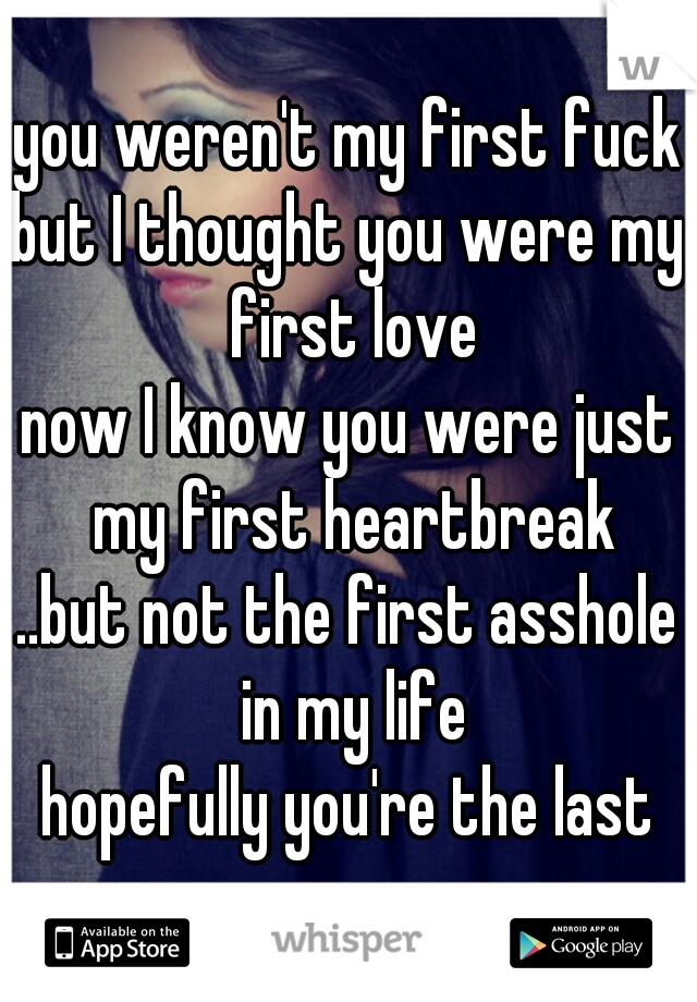 you weren't my first fuck but I thought you were my first love now I know you were just my first heartbreak ..but not the first asshole in my life hopefully you're the last