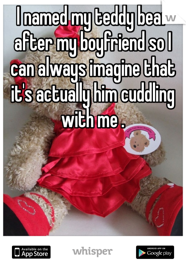 I named my teddy bear after my boyfriend so I can always imagine that it's actually him cuddling with me .