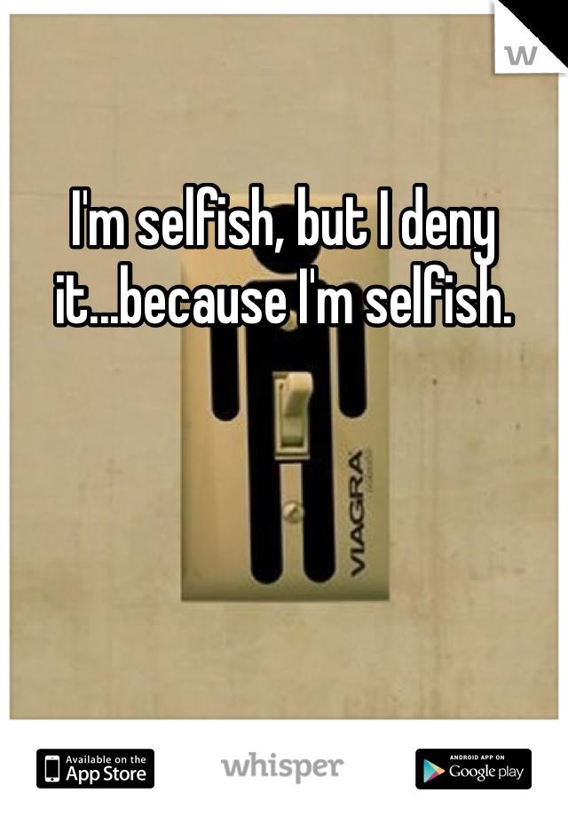 I'm selfish, but I deny it...because I'm selfish.