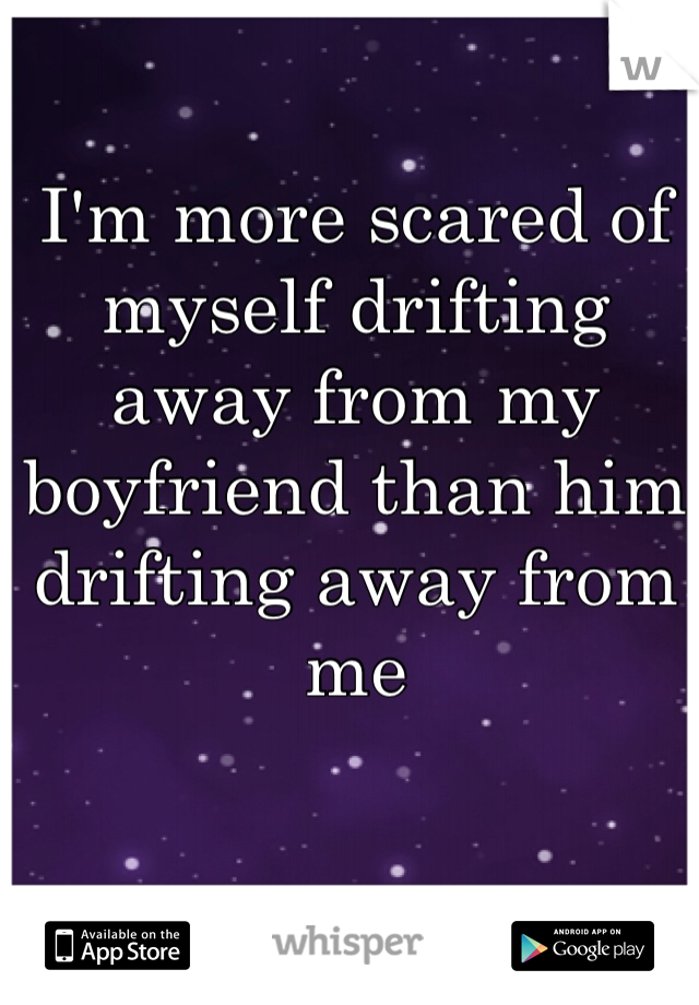 I'm more scared of myself drifting away from my boyfriend than him drifting away from me