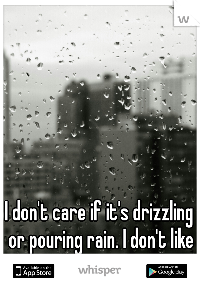I don't care if it's drizzling or pouring rain. I don't like to use an umbrella.