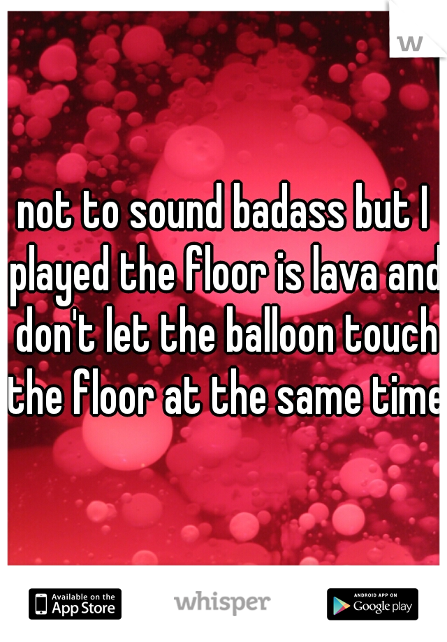 not to sound badass but I played the floor is lava and don't let the balloon touch the floor at the same time
