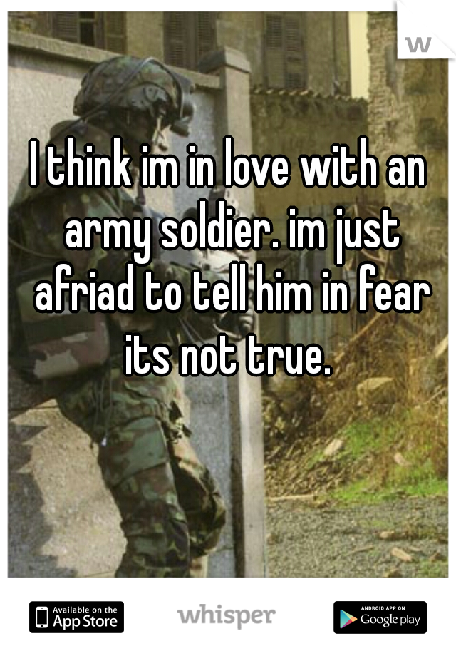 I think im in love with an army soldier. im just afriad to tell him in fear its not true.