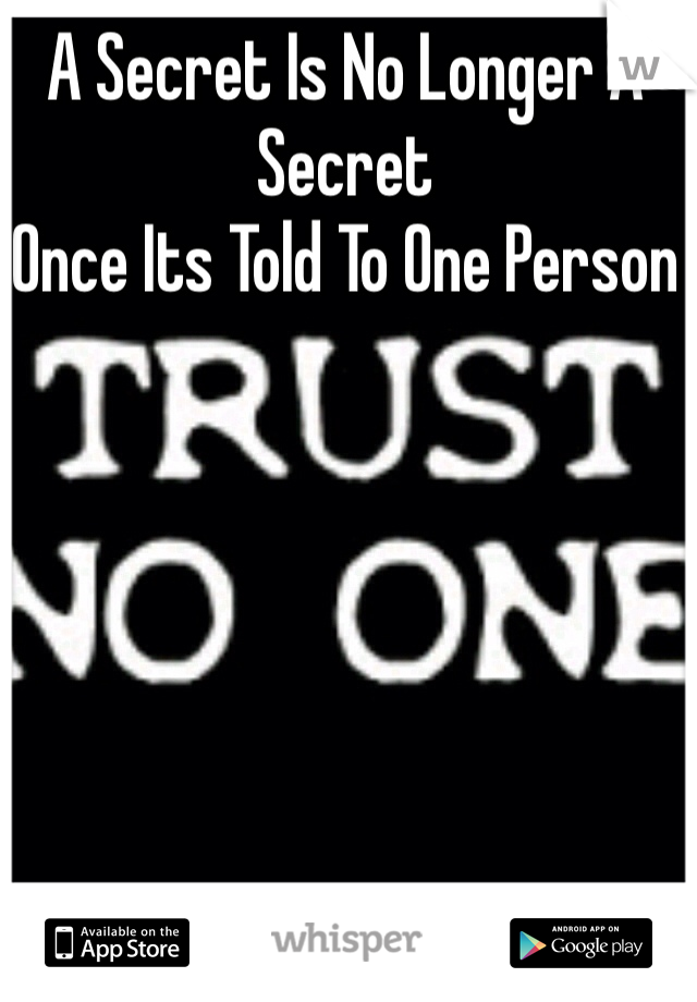 A Secret Is No Longer A Secret  Once Its Told To One Person