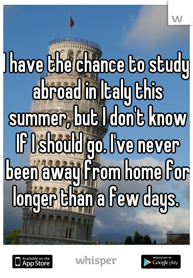 I have the chance to study abroad in Italy this summer, but I don't know If I should go. I've never been away from home for longer than a few days.