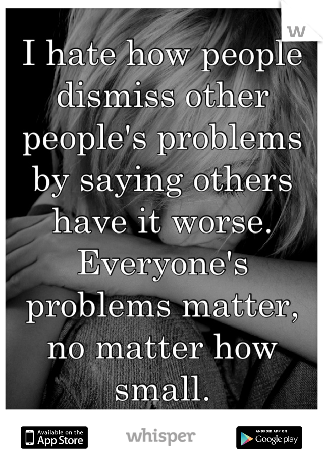 I hate how people dismiss other people's problems by saying others have it worse. Everyone's problems matter, no matter how small.