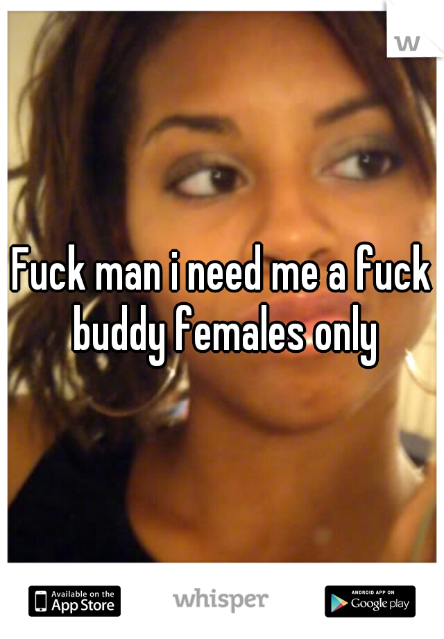 Fuck man i need me a fuck buddy females only