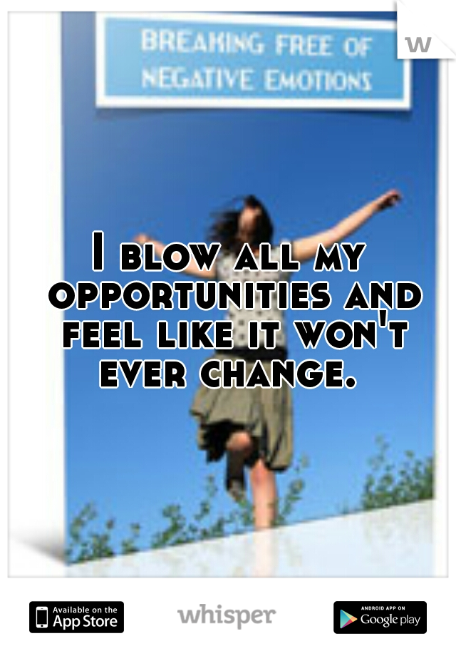 I blow all my opportunities and feel like it won't ever change.