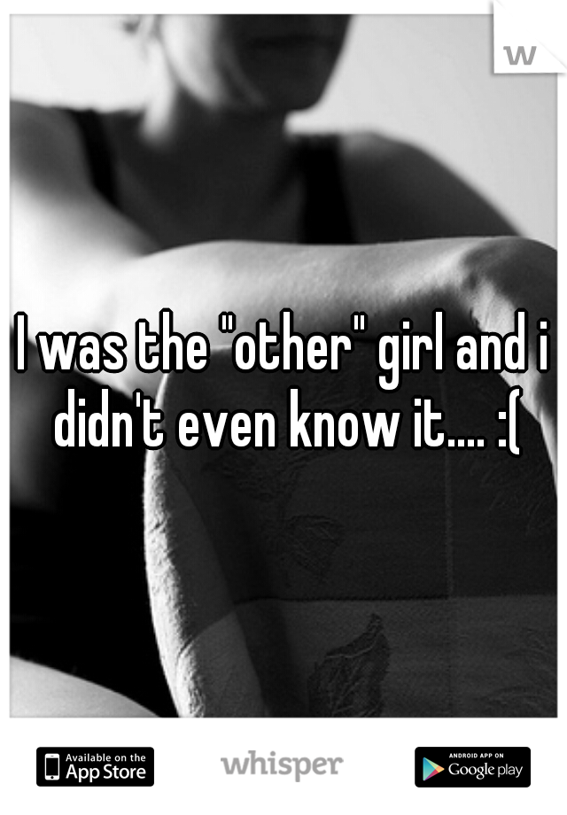 "I was the ""other"" girl and i didn't even know it.... :("
