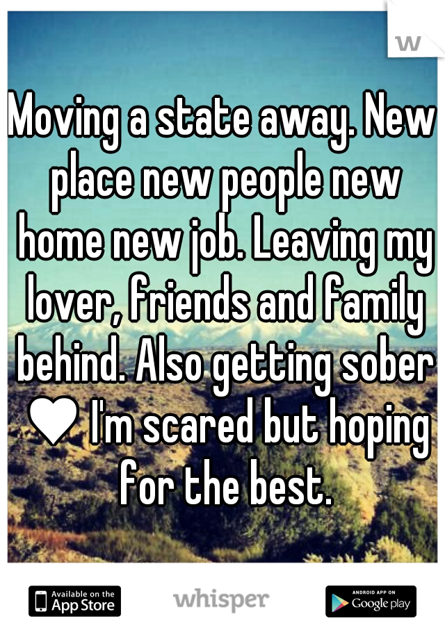 Moving a state away. New place new people new home new job. Leaving my lover, friends and family behind. Also getting sober ♥ I'm scared but hoping for the best.