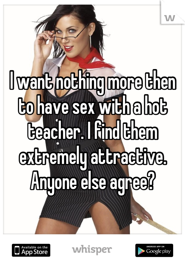I want nothing more then to have sex with a hot teacher. I find them extremely attractive. Anyone else agree?