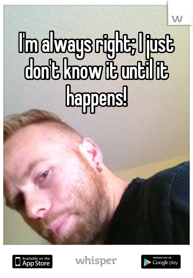 I'm always right; I just don't know it until it happens!