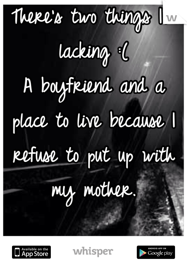 There's two things I'm lacking :( A boyfriend and a place to live because I refuse to put up with my mother.